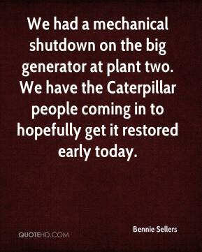 Bennie Sellers - We had a mechanical shutdown on the big generator at plant two. We have the Caterpillar people coming in to hopefully get it restored early today.