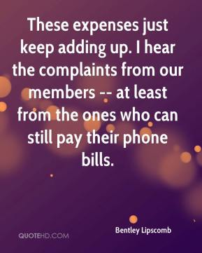 Bentley Lipscomb - These expenses just keep adding up. I hear the complaints from our members -- at least from the ones who can still pay their phone bills.