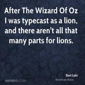Bert Lahr - After The Wizard Of Oz I was typecast as a lion, and there aren't all that many parts for lions.