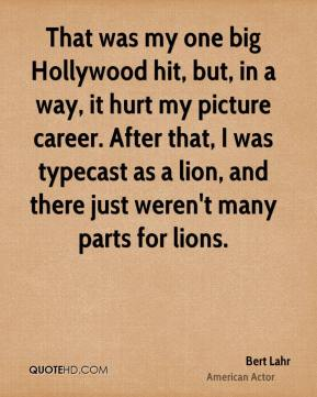 Bert Lahr - That was my one big Hollywood hit, but, in a way, it hurt my picture career. After that, I was typecast as a lion, and there just weren't many parts for lions.