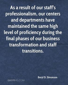 Beryl D. Simonson - As a result of our staff's professionalism, our centers and departments have maintained the same high level of proficiency during the final phases of our business transformation and staff transitions.