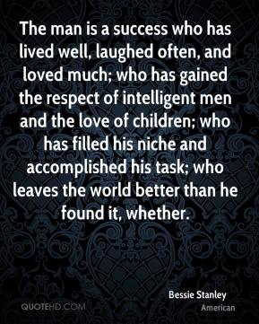 Bessie Stanley - The man is a success who has lived well, laughed often, and loved much; who has gained the respect of intelligent men and the love of children; who has filled his niche and accomplished his task; who leaves the world better than he found it, whether.