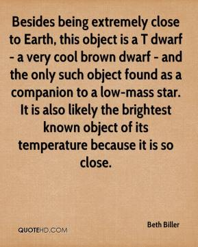 Beth Biller - Besides being extremely close to Earth, this object is a T dwarf - a very cool brown dwarf - and the only such object found as a companion to a low-mass star. It is also likely the brightest known object of its temperature because it is so close.