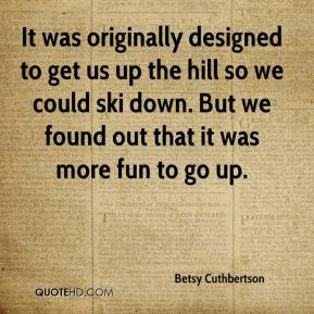 Betsy Cuthbertson - It was originally designed to get us up the hill so we could ski down. But we found out that it was more fun to go up.