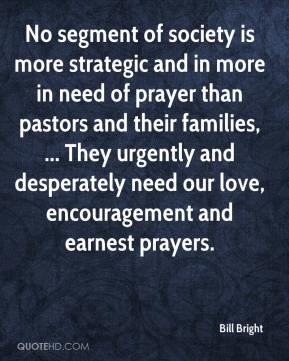 Bill Bright - No segment of society is more strategic and in more in need of prayer than pastors and their families, ... They urgently and desperately need our love, encouragement and earnest prayers.