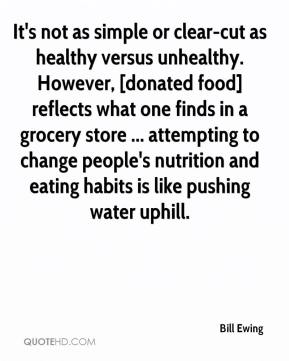 Bill Ewing - It's not as simple or clear-cut as healthy versus unhealthy. However, [donated food] reflects what one finds in a grocery store ... attempting to change people's nutrition and eating habits is like pushing water uphill.