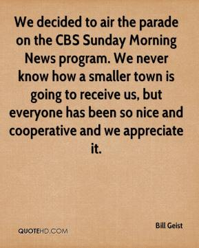 Bill Geist - We decided to air the parade on the CBS Sunday Morning News program. We never know how a smaller town is going to receive us, but everyone has been so nice and cooperative and we appreciate it.