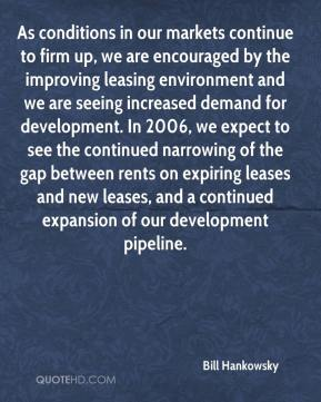 Bill Hankowsky - As conditions in our markets continue to firm up, we are encouraged by the improving leasing environment and we are seeing increased demand for development. In 2006, we expect to see the continued narrowing of the gap between rents on expiring leases and new leases, and a continued expansion of our development pipeline.