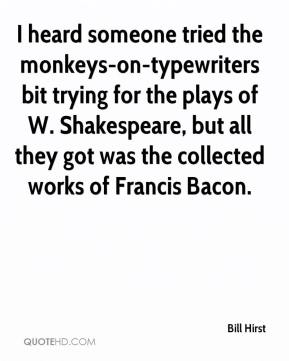 Bill Hirst - I heard someone tried the monkeys-on-typewriters bit trying for the plays of W. Shakespeare, but all they got was the collected works of Francis Bacon.