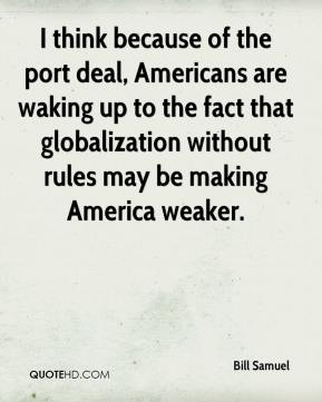 I think because of the port deal, Americans are waking up to the fact that globalization without rules may be making America weaker.