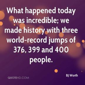 BJ Worth - What happened today was incredible; we made history with three world-record jumps of 376, 399 and 400 people.
