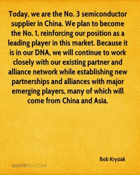 Bob Krysiak - Today, we are the No. 3 semiconductor supplier in China. We plan to become the No. 1, reinforcing our position as a leading player in this market. Because it is in our DNA, we will continue to work closely with our existing partner and alliance network while establishing new partnerships and alliances with major emerging players, many of which will come from China and Asia.