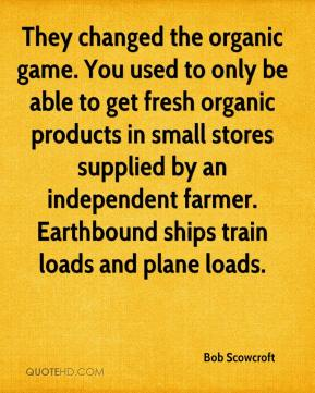 Bob Scowcroft - They changed the organic game. You used to only be able to get fresh organic products in small stores supplied by an independent farmer. Earthbound ships train loads and plane loads.