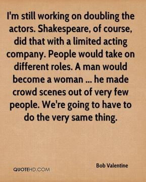 Bob Valentine - I'm still working on doubling the actors. Shakespeare, of course, did that with a limited acting company. People would take on different roles. A man would become a woman ... he made crowd scenes out of very few people. We're going to have to do the very same thing.