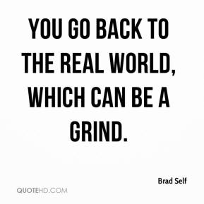 Brad Self - You go back to the real world, which can be a grind.