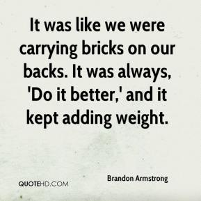 Brandon Armstrong - It was like we were carrying bricks on our backs. It was always, 'Do it better,' and it kept adding weight.