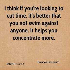 Brandon Ladendorf - I think if you're looking to cut time, it's better that you not swim against anyone. It helps you concentrate more.