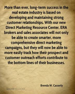Brenda W. Casserly - More than ever, long-term success in the real estate industry is based on developing and maintaining strong customer relationships. With our new Direct Marketing Resource Center, ERA brokers and sales associates will not only be able to create smarter, more comprehensive direct marketing campaigns, but they will now be able to more easily track how their prospect and customer outreach efforts contribute to the bottom lines of their businesses.
