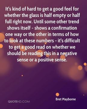 It's kind of hard to get a good feel for whether the glass is half empty or half full right now. Until some other trend shows itself - shows a confirmation one way or the other in terms of how to look at these numbers - it's difficult to get a good read on whether we should be reading this in a negative sense or a positive sense.