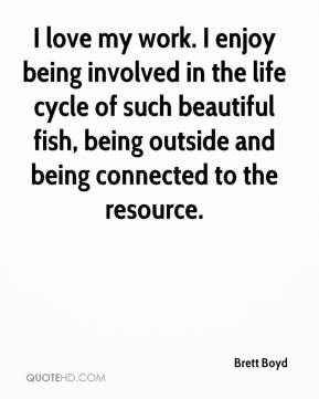 Brett Boyd - I love my work. I enjoy being involved in the life cycle of such beautiful fish, being outside and being connected to the resource.