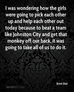 I was wondering how the girls were going to pick each other up and help each other out today because to beat a team like Johnston City and get that monkey off our back, it was going to take all of us to do it.