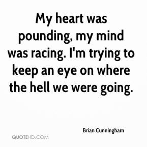 Brian Cunningham - My heart was pounding, my mind was racing. I'm trying to keep an eye on where the hell we were going.