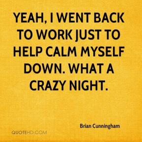Brian Cunningham - Yeah, I went back to work just to help calm myself down. What a crazy night.