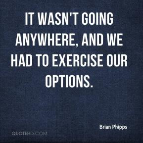 Brian Phipps - It wasn't going anywhere, and we had to exercise our options.