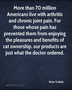 Brian Turkalo - More than 70 million Americans live with arthritis and chronic joint pain. For those whose pain has prevented them from enjoying the pleasures and benefits of cat ownership, our products are just what the doctor ordered.