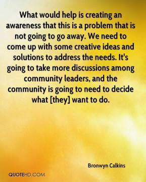 Bronwyn Calkins - What would help is creating an awareness that this is a problem that is not going to go away. We need to come up with some creative ideas and solutions to address the needs. It's going to take more discussions among community leaders, and the community is going to need to decide what [they] want to do.