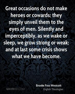 Brooke Foss Westcott - Great occasions do not make heroes or cowards; they simply unveil them to the eyes of men. Silently and imperceptibly, as we wake or sleep, we grow strong or weak; and at last some crisis shows what we have become.