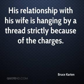 Bruce Karten - His relationship with his wife is hanging by a thread strictly because of the charges.