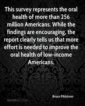 Bruce Pihlstrom - This survey represents the oral health of more than 256 million Americans. While the findings are encouraging, the report clearly tells us that more effort is needed to improve the oral health of low-income Americans.