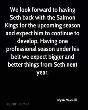 Bryan Maxwell - We look forward to having Seth back with the Salmon Kings for the upcoming season and expect him to continue to develop. Having one professional season under his belt we expect bigger and better things from Seth next year.