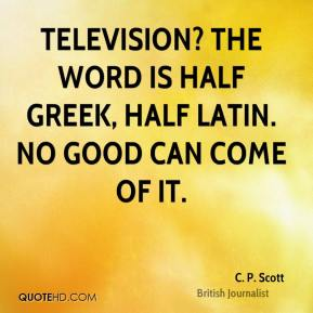 Television? The word is half Greek, half Latin. No good can come of it.