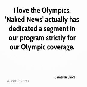 Cameron Shore - I love the Olympics. 'Naked News' actually has dedicated a segment in our program strictly for our Olympic coverage.