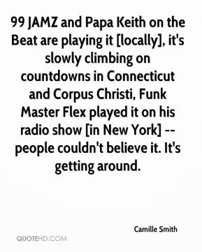 Camille Smith - 99 JAMZ and Papa Keith on the Beat are playing it [locally], it's slowly climbing on countdowns in Connecticut and Corpus Christi, Funk Master Flex played it on his radio show [in New York] -- people couldn't believe it. It's getting around.
