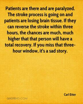 Carl Etter - Patients are there and are paralyzed. The stroke process is going on and patients are losing brain tissue. If they can reverse the stroke within three hours, the chances are much, much higher that that person will have a total recovery. If you miss that three-hour window, it's a sad story.