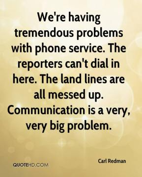 Carl Redman - We're having tremendous problems with phone service. The reporters can't dial in here. The land lines are all messed up. Communication is a very, very big problem.