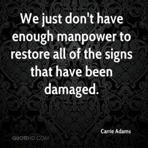 Carrie Adams - We just don't have enough manpower to restore all of the signs that have been damaged.