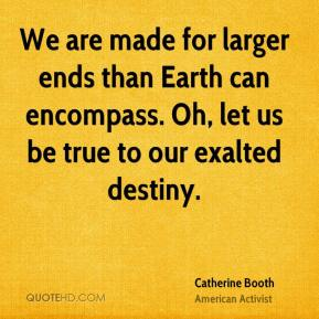 We are made for larger ends than Earth can encompass. Oh, let us be true to our exalted destiny.