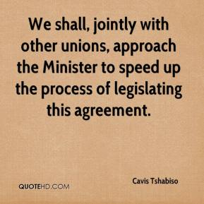 Cavis Tshabiso - We shall, jointly with other unions, approach the Minister to speed up the process of legislating this agreement.