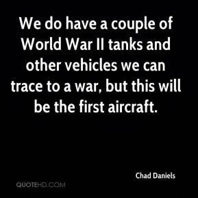 Chad Daniels - We do have a couple of World War II tanks and other vehicles we can trace to a war, but this will be the first aircraft.