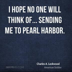I hope no one will think of... sending me to Pearl Harbor.