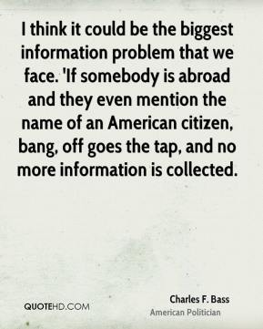 Charles F. Bass - I think it could be the biggest information problem that we face. 'If somebody is abroad and they even mention the name of an American citizen, bang, off goes the tap, and no more information is collected.