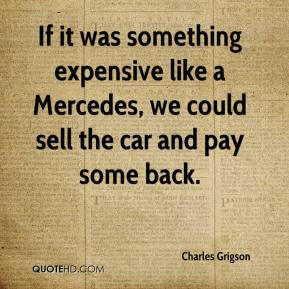 Charles Grigson - If it was something expensive like a Mercedes, we could sell the car and pay some back.