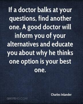 Charles Inlander - If a doctor balks at your questions, find another one. A good doctor will inform you of your alternatives and educate you about why he thinks one option is your best one.