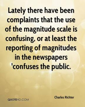 Charles Richter - Lately there have been complaints that the use of the magnitude scale is confusing, or at least the reporting of magnitudes in the newspapers 'confuses the public.