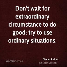 Charles Richter - Don't wait for extraordinary circumstance to do good; try to use ordinary situations.