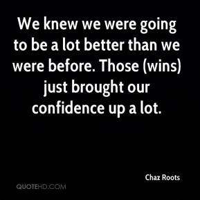 Chaz Roots - We knew we were going to be a lot better than we were before. Those (wins) just brought our confidence up a lot.